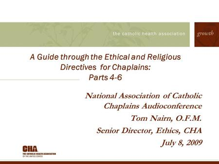 A Guide through the Ethical and Religious Directives for Chaplains: Parts 4-6 National Association of Catholic Chaplains Audioconference Tom Nairn, O.F.M.
