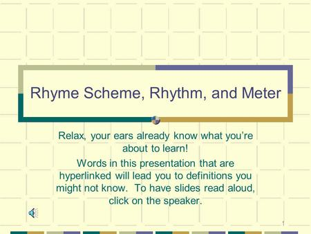 1 Rhyme Scheme, Rhythm, and Meter Relax, your ears already know what you're about to learn! Words in this presentation that are hyperlinked will lead you.