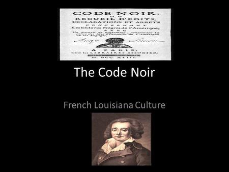 The Code Noir French Louisiana Culture. The Code Noir 1685 (set of laws) to regulate the growing number of slaves in the colony. – Code Noir means the.