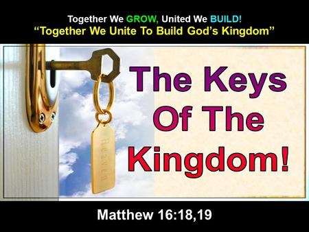 """Together We Unite To Build God's Kingdom"" Together We GROW, United We BUILD! Matthew 16:18,19."