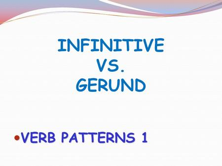 INFINITIVE VS. GERUND VERB PATTERNS 1.