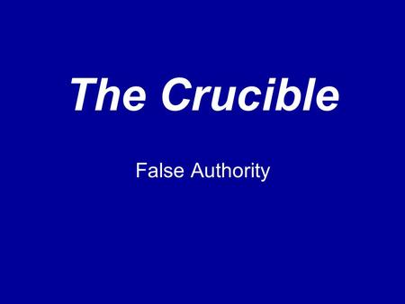 The Crucible False Authority. What is False Authority? Person A is (claimed to be) an authority on subject S. Person A makes claim C about subject S.