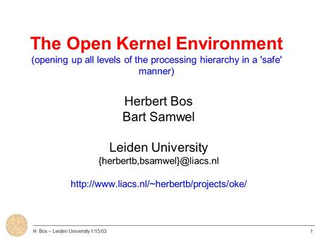 The Open Kernel Environment (opening up all levels of the processing hierarchy in a 'safe' manner) Herbert Bos Bart Samwel Leiden University