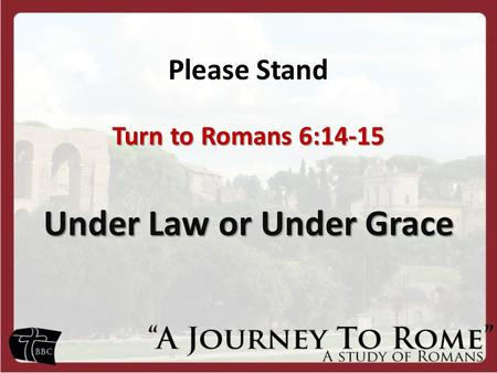 Please Stand Turn to Romans 6:14-15 Under Law or Under Grace.