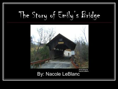 The Story of Emily's Bridge By: Nacole LeBlanc Photo taken by Nacole LeBlanc.