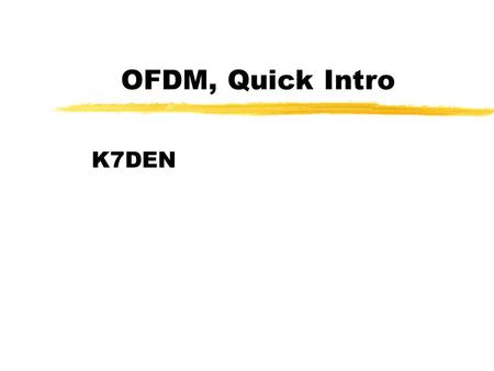 OFDM, Quick Intro K7DEN. OUTLINE zOVERVIEW ABOUT OFDM zDEFINITION AND PRINCIPLES zOFDM ADVANTAGES & DRAWBACKS zAPPLICATIONS zCONCLUSIONS AND PERSPECTIVES.