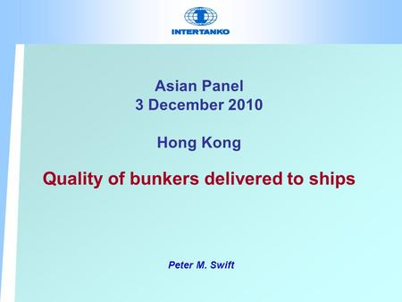 Asian Panel 3 December 2010 Hong Kong Quality of bunkers delivered to ships Peter M. Swift.