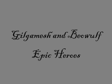 Gilgamesh and Beowulf Epic Heroes. Map of Mesopotamia ( Gilgamesh is 3,700 years old)
