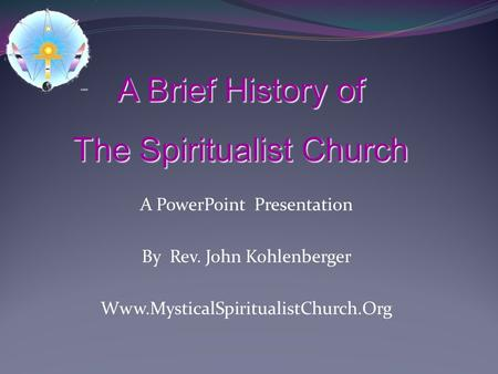 A PowerPoint Presentation By Rev. John Kohlenberger Www.MysticalSpiritualistChurch.Org A Brief History of The Spiritualist Church.