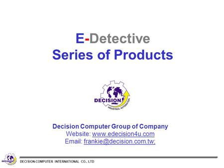 DECISION-COMPUTER INTERNATIONAL CO., LTD E-Detective Series of Products Decision Computer Group of Company Website:
