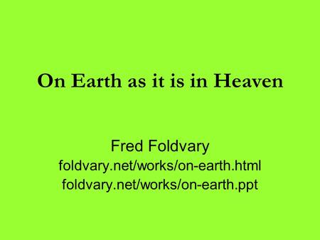 On Earth as it is in Heaven Fred Foldvary foldvary.net/works/on-earth.html foldvary.net/works/on-earth.ppt.