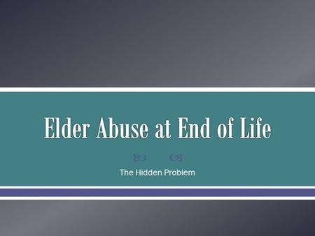  The Hidden Problem.  Abuse: physical, emotional, and sexual  Neglect: self and other  Exploitation: financial and sexual  Abandonment.