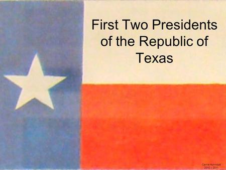 First Two Presidents of the Republic of Texas Carrie Hunnicutt 2010 – 2011.