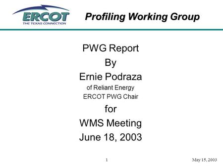 Profiling Working Group May 15, 20031 PWG Report By Ernie Podraza of Reliant Energy ERCOT PWG Chair for WMS Meeting June 18, 2003.