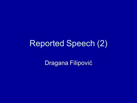 Reported Speech (2) Dragana Filipović. Commands… When we report requests, orders or commands, or other kinds of persuasion, we often use the pattern: