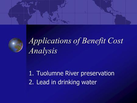 Applications of Benefit Cost Analysis 1.Tuolumne River preservation 2.Lead in drinking water.