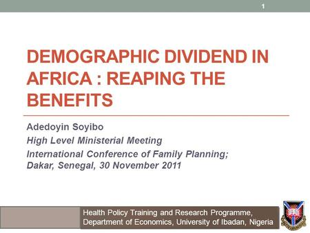 DEMOGRAPHIC DIVIDEND IN AFRICA : REAPING THE BENEFITS Adedoyin Soyibo High Level Ministerial Meeting International Conference of Family Planning; Dakar,