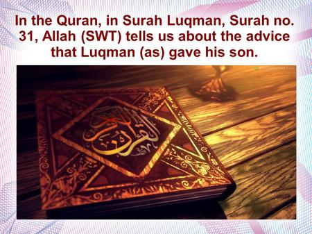 In the Quran, in Surah Luqman, Surah no. 31, Allah (SWT) tells us about the advice that Luqman (as) gave his son.