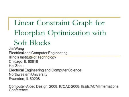 Linear Constraint Graph for Floorplan Optimization with Soft Blocks Jia Wang Electrical and Computer Engineering Illinois Institute of Technology Chicago,