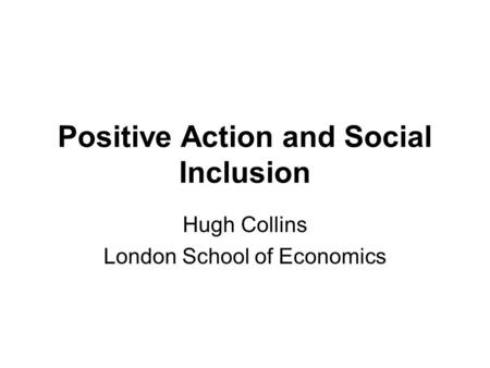 Positive Action and Social Inclusion Hugh Collins London School of Economics.
