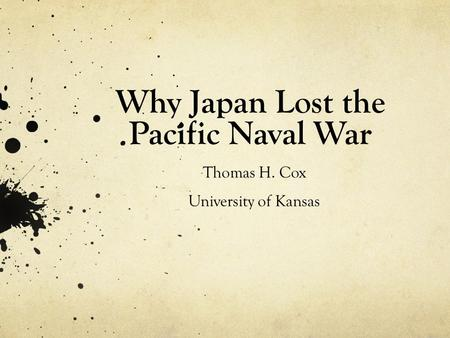 Why Japan Lost the Pacific Naval War Thomas H. Cox University of Kansas.