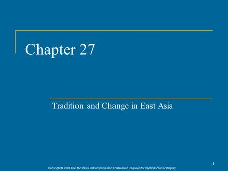 Copyright © 2007 The McGraw-Hill Companies Inc. Permission Required for Reproduction or Display. 1 Chapter 27 Tradition and Change in East Asia.