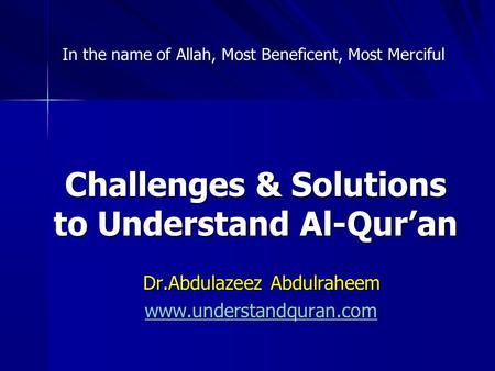 Challenges & Solutions to Understand Al-Qur'an Dr.Abdulazeez Abdulraheem www.understandquran.com In the name of Allah, Most Beneficent, Most Merciful.