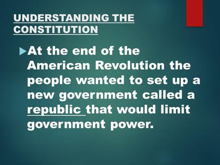 UNDERSTANDING THE CONSTITUTION  At the end of the American Revolution the people wanted to set up a new government called a republic that would limit.