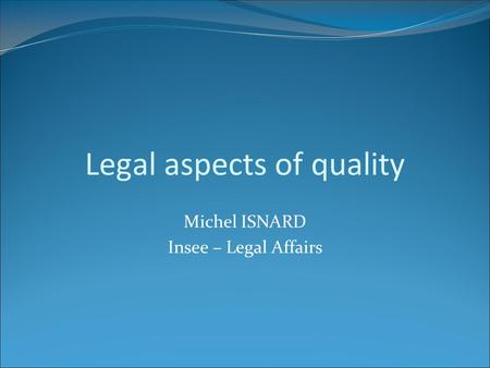 Legal aspects of quality Michel ISNARD Insee – Legal Affairs.