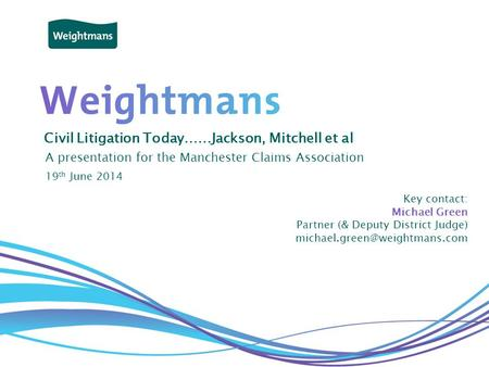 © Weightmans LLP Civil Litigation Today……Jackson, Mitchell et al A presentation for the Manchester Claims Association Key contact: Michael Green Partner.