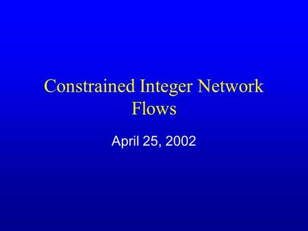 Constrained Integer Network Flows April 25, 2002.