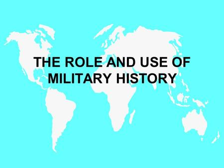 THE ROLE AND USE OF MILITARY HISTORY. Integrate Historical Awareness and Critical Thinking Skills Derived from Military History Methodologies into the.