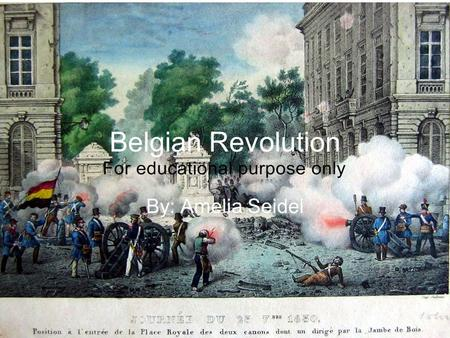 Belgian Revolution By: Amelia Seidel. What is it? A Revolution in the 1830s It led to the secession of the Southern provinces of the United Kingdom of.
