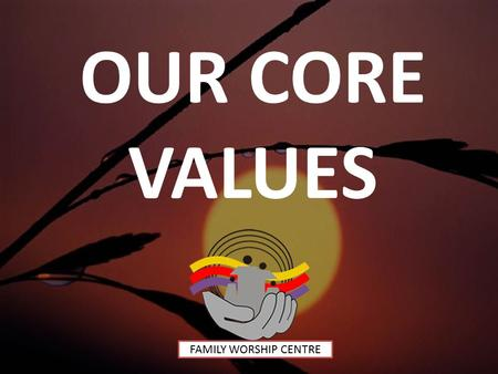 OUR CORE VALUES FAMILY WORSHIP CENTRE. 1.FAMILY We believe that the family was instituted by God and it constitutes of a man (male) and his wife (female)