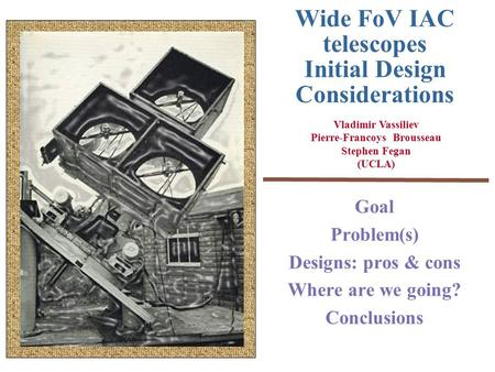 Wide FoV IAC telescopes Initial Design Considerations Goal Problem(s) Designs: pros & cons Where are we going? Conclusions Vladimir Vassiliev Pierre-Francoys.