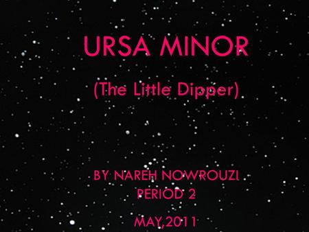 URSA MINOR (The Little Dipper) BY NAREH NOWROUZI PERIOD 2 MAY,2011.
