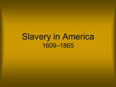 Slavery in America 1609–1865. Origins Slavery has existed since the beginning of human history. People were enslaved for a number of reasons: they were.