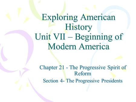 Exploring American History Unit VII – Beginning of Modern America Chapter 21 - The Progressive Spirit of Reform Section 4- The Progressive Presidents.