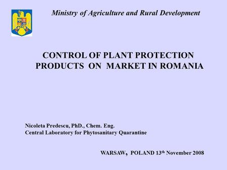Ministry of Agriculture and Rural Development CONTROL OF PLANT PROTECTION PRODUCTS ON MARKET IN ROMANIA Nicoleta Predescu, PhD., Chem. Eng. Central Laboratory.