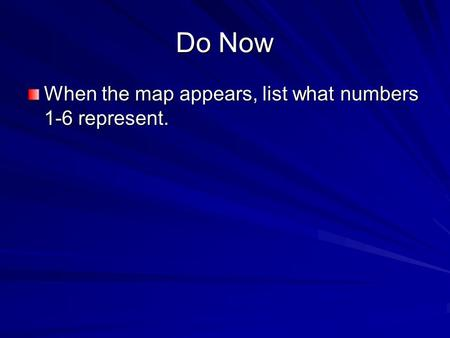 Do Now When the map appears, list what numbers 1-6 represent.