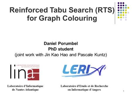 1 Reinforced Tabu Search (RTS) for Graph Colouring Daniel Porumbel PhD student (joint work with Jin Kao Hao and Pascale Kuntz) Laboratoire d'Informatique.