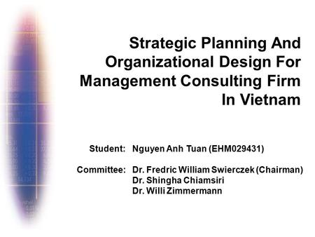 Strategic Planning And Organizational Design For Management Consulting Firm In Vietnam Nguyen Anh Tuan (EHM029431) Dr. Fredric William Swierczek (Chairman)