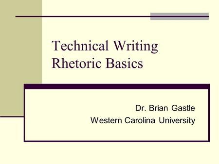 Technical Writing Rhetoric Basics Dr. Brian Gastle Western Carolina University.