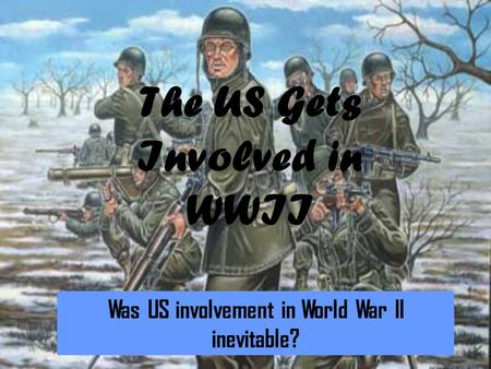 The US Gets Involved in WWII Was US involvement in World War II inevitable?