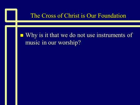 The Cross of Christ is Our Foundation n Why is it that we do not use instruments of music in our worship?