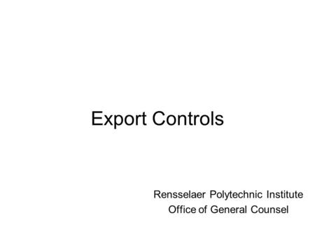 Export Controls Rensselaer Polytechnic Institute Office of General Counsel.
