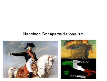 Napoleon Bonaparte/Nationalism. Napoleon Bonaparte Early Life - Born on the island of Corsica -Came to France to receive an education -Was an officer.