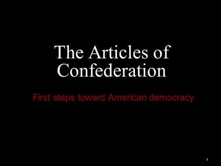 1 The Articles of Confederation First steps toward American democracy.