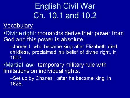 English Civil War Ch. 10.1 and 10.2 Vocabulary Divine right: monarchs derive their power from God and this power is absolute. –James I, who became king.
