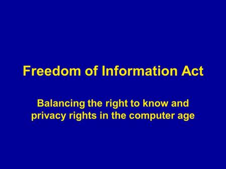 Freedom of Information Act Balancing the right to know and privacy rights in the computer age.